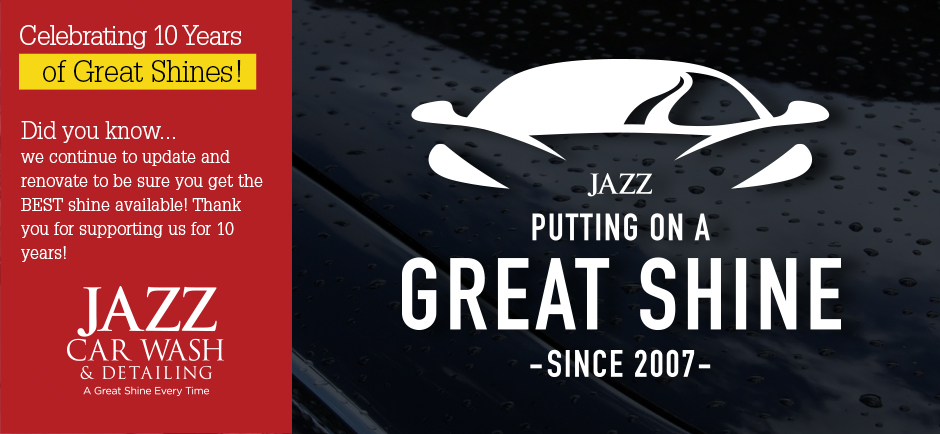 Jazz Car Wash and Detailing celebrates 10 Years of great shines! We continue to update and renovate to be sure you get the BEST shine available from a full service car wash.